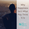 Why Happiness Isn't What You Think It Is